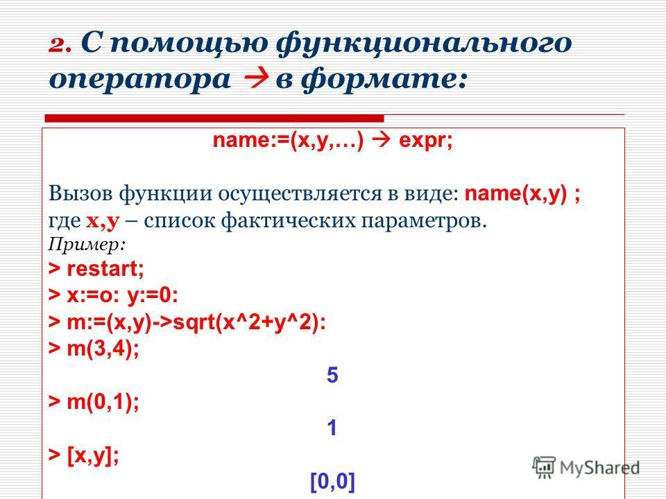 8 2. C помощью функционального оператора в формате: name:=(x,y,…) expr; Вызов функции осуществляется в виде: name(x,y) ; где x,y – список фактических параметров. Пример: > restart; > x:=o: y:=0: > m:=(x,y)->sqrt(x^2+y^2): > m(3,4); 5 > m(0,1); 1 > [x