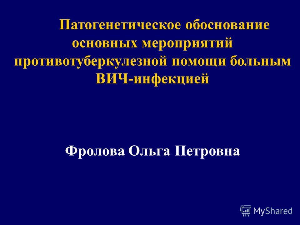 Патогенетическое обоснование основных мероприятий противотуберкулезной помощи больным ВИЧ-инфекцией Фролова Ольга Петровна