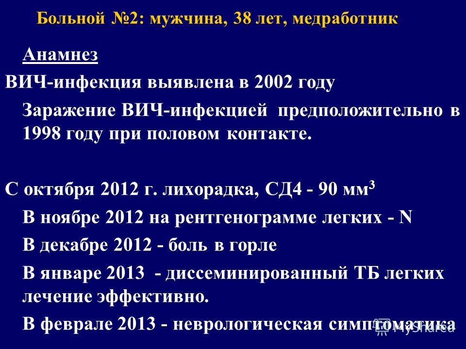 Больной 2: мужчина, 38 лет, медработник Анамнез ВИЧ-инфекция выявлена в 2002 году Заражение ВИЧ-инфекцией предположительно в 1998 году при половом контакте. С октября 2012 г. лихорадка, СД4 - 90 мм 3 В ноябре 2012 на рентгенограмме легких - N В декаб
