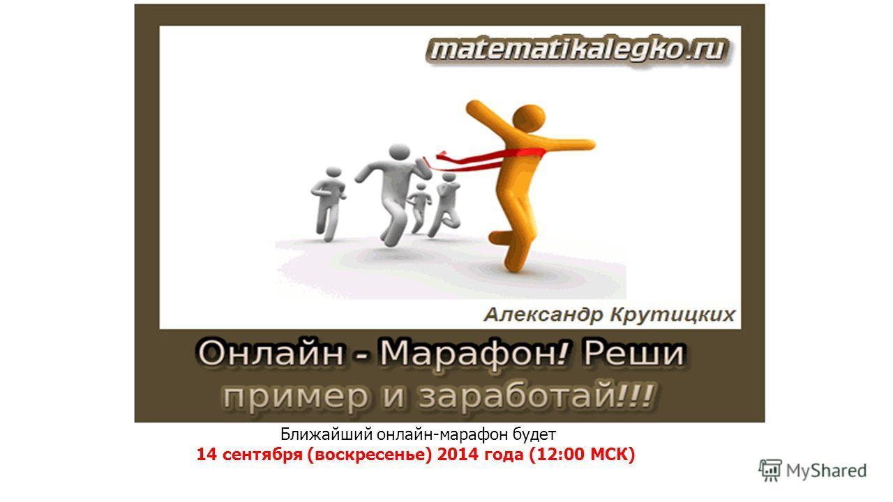 Ближайший онлайн-марафон будет 14 сентября (воскресенье) 2014 года (12:00 МСК)