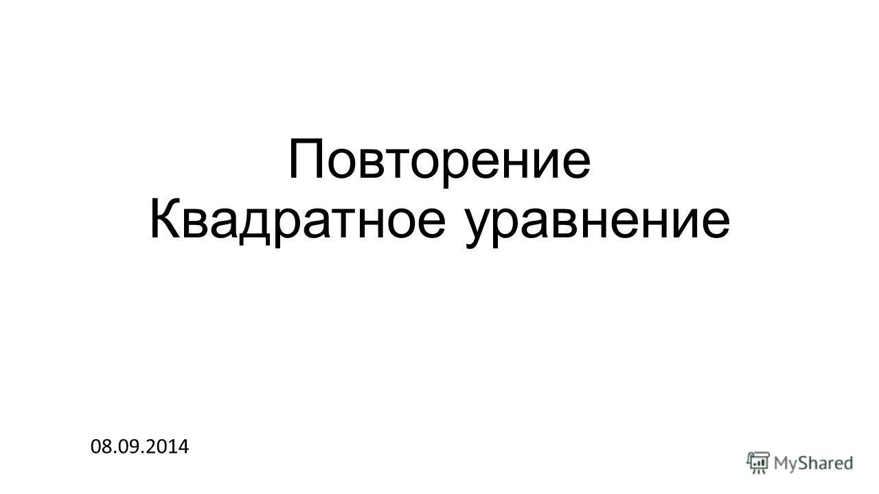 Повторение Квадратное уравнение 08.09.2014