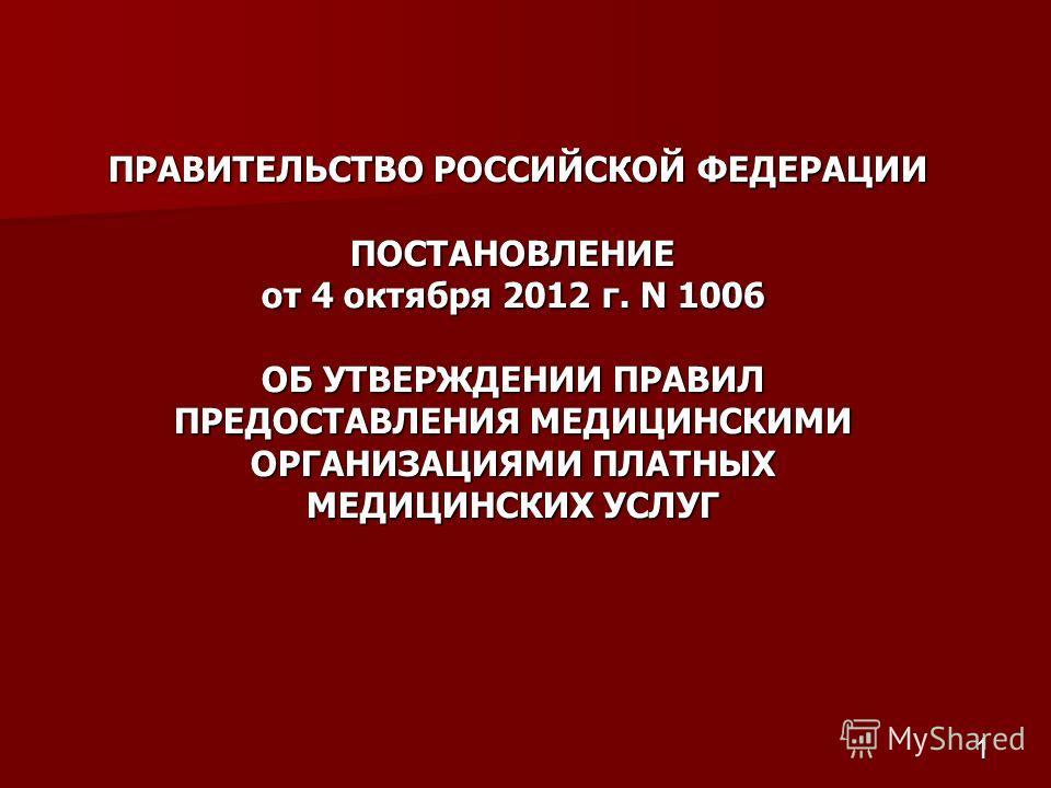 1 ПРАВИТЕЛЬСТВО РОССИЙСКОЙ ФЕДЕРАЦИИ ПОСТАНОВЛЕНИЕ от 4 октября 2012 г. N 1006 ОБ УТВЕРЖДЕНИИ ПРАВИЛ ПРЕДОСТАВЛЕНИЯ МЕДИЦИНСКИМИ ОРГАНИЗАЦИЯМИ ПЛАТНЫХ МЕДИЦИНСКИХ УСЛУГ ПРАВИТЕЛЬСТВО РОССИЙСКОЙ ФЕДЕРАЦИИ ПОСТАНОВЛЕНИЕ от 4 октября 2012 г. N 1006 ОБ У