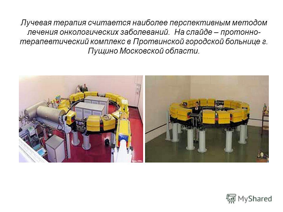 Лучевая терапия считается наиболее перспективным методом лечения онкологических заболеваний. На слайде – протонно- терапевтический комплекс в Протвинской городской больнице г. Пущино Московской области.