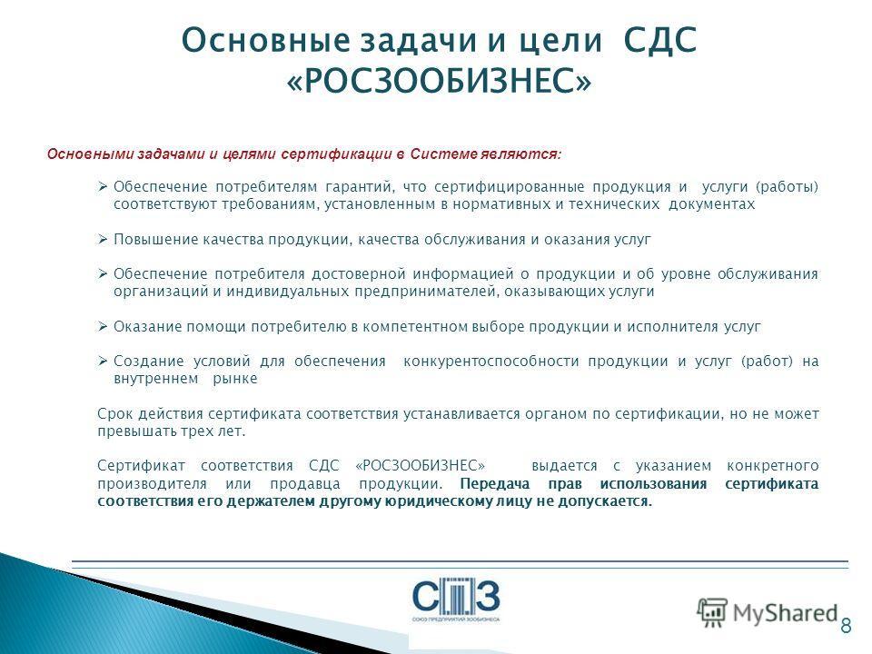 Основные задачи и цели СДС «РОСЗООБИЗНЕС» 8 Основными задачами и целями сертификации в Системе являются: Обеспечение потребителям гарантий, что сертифицированные продукция и услуги (работы) соответствуют требованиям, установленным в нормативных и тех