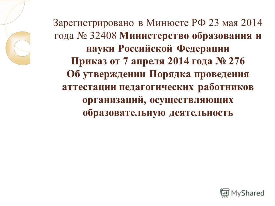 Зарегистрировано в Минюсте РФ 23 мая 2014 года 32408 Министерство образования и науки Российской Федерации Приказ от 7 апреля 2014 года 276 Об утверждении Порядка проведения аттестации педагогических работников организаций, осуществляющих образовател