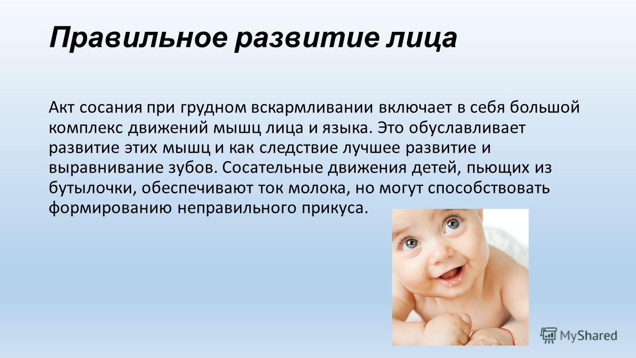 Правильное развитие лица Акт сосания при грудном вскармливании включает в себя большой комплекс движений мышц лица и языка. Это обуславливает развитие этих мышц и как следствие лучшее развитие и выравнивание зубов. Сосательные движения детей, пьющих