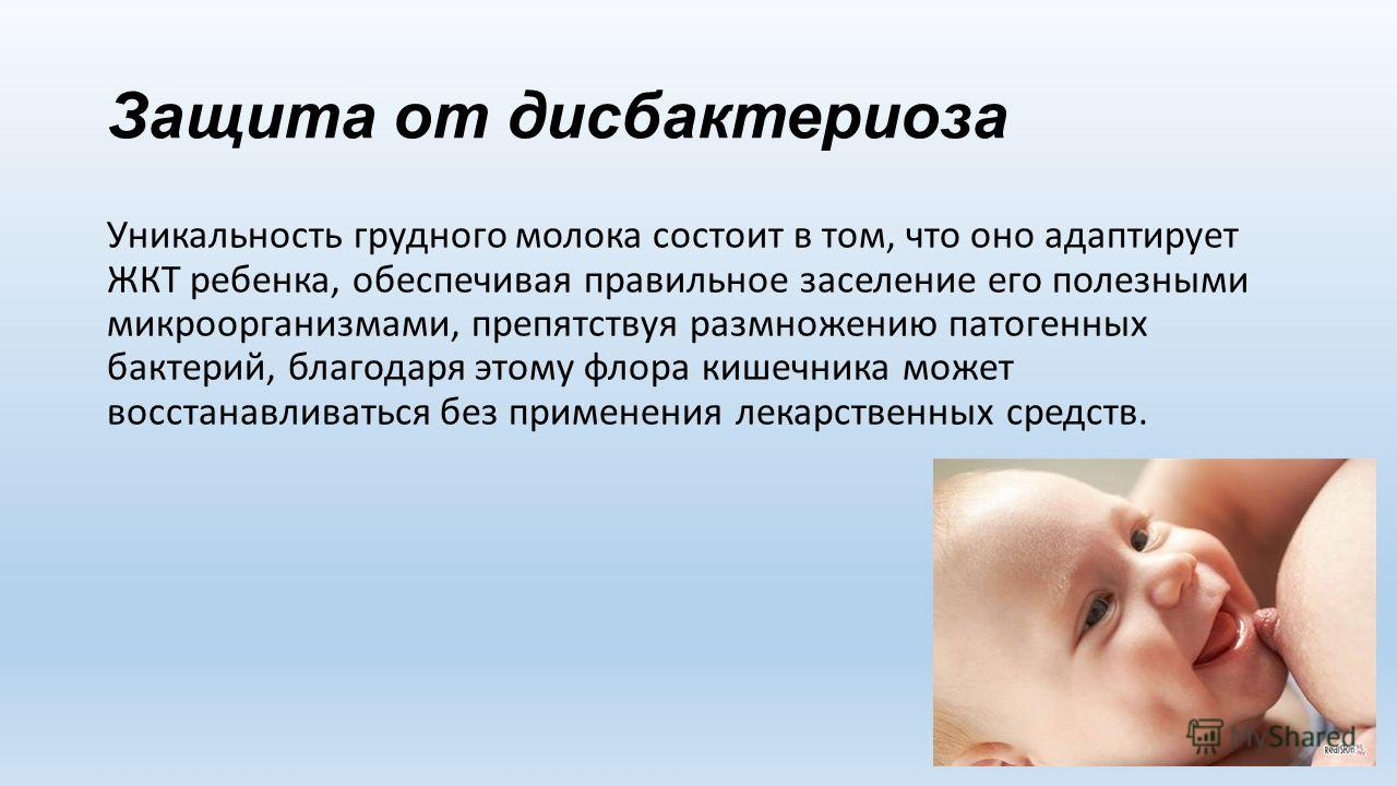 Защита от дисбактериоза Уникальность грудного молока состоит в том, что оно адаптирует ЖКТ ребенка, обеспечивая правильное заселение его полезными микроорганизмами, препятствуя размножению патогенных бактерий, благодаря этому флора кишечника может во