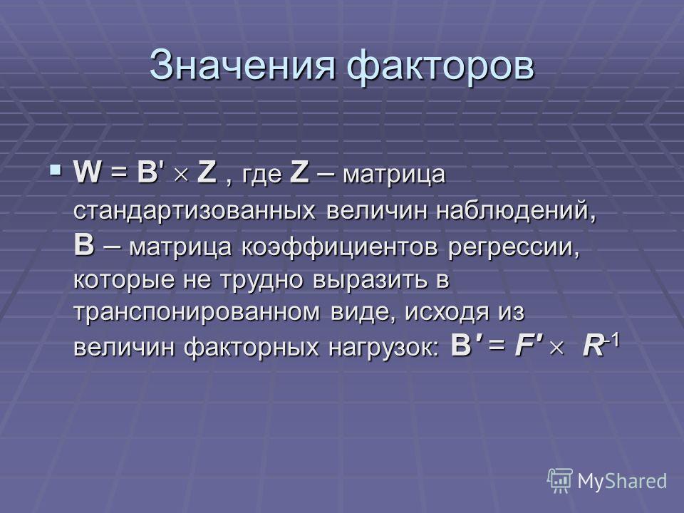 Значения факторов W = B' Z, где Z – матрица стандартизованных величин наблюдений, B – матрица коэффициентов регрессии, которые не трудно выразить в транспонированном виде, исходя из величин факторных нагрузок: B' = F' R -1 W = B' Z, где Z – матрица с