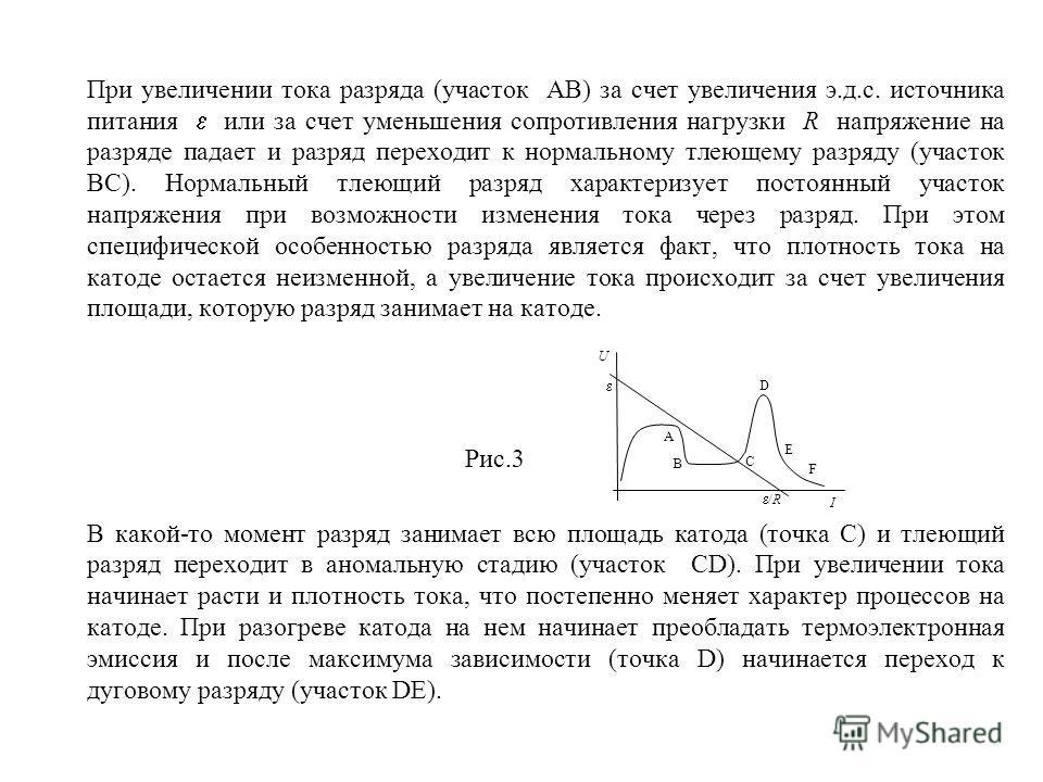 При увеличении тока разряда (участок АВ) за счет увеличения э.д.с. источника питания или за счет уменьшения сопротивления нагрузки R напряжение на разряде падает и разряд переходит к нормальному тлеющему разряду (участок BC). Нормальный тлеющий разря