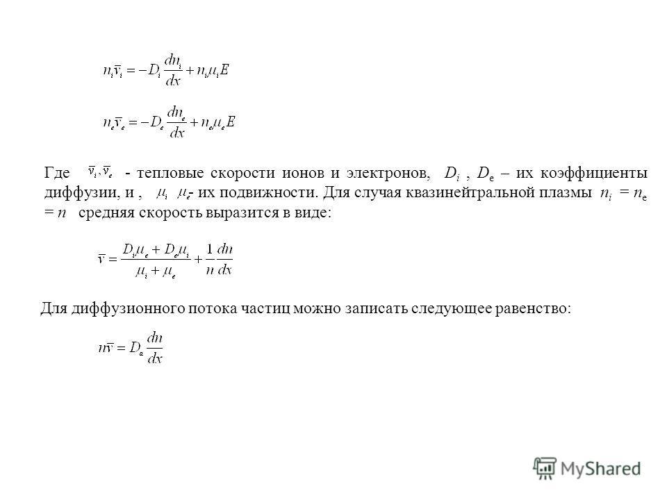 Где - тепловые скорости ионов и электронов, D i, D e – их коэффициенты диффузии, и, - их подвижности. Для случая квазинейтральной плазмы n i = n e = n средняя скорость выразится в виде: Для диффузионного потока частиц можно записать следующее равенст