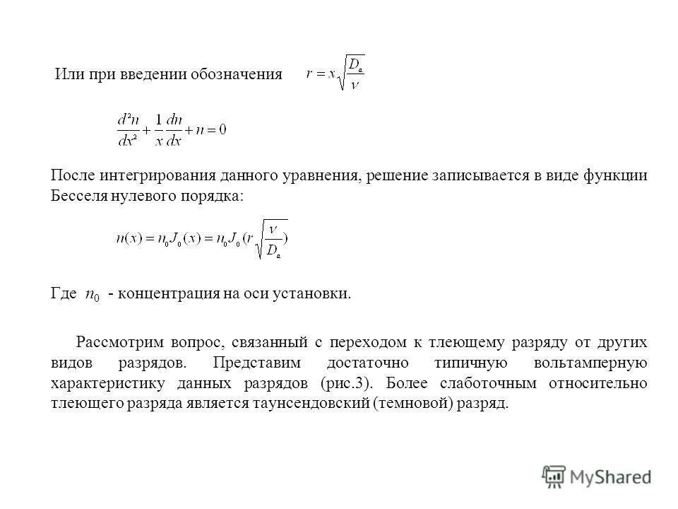 Или при введении обозначения После интегрирования данного уравнения, решение записывается в виде функции Бесселя нулевого порядка: Где n 0 - концентрация на оси установки. Рассмотрим вопрос, связанный с переходом к тлеющему разряду от других видов ра