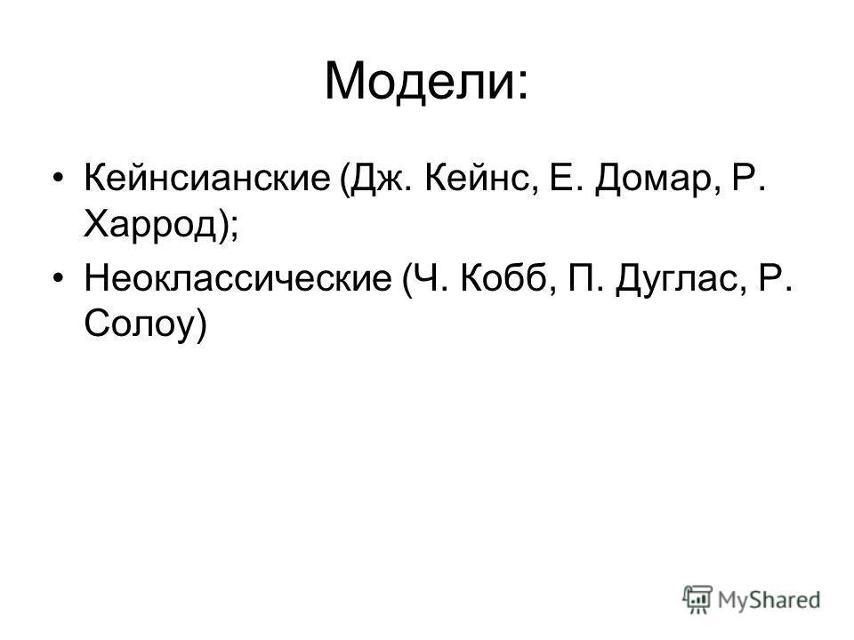 Модели: Кейнсианские (Дж. Кейнс, Е. Домар, Р. Харрод); Неоклассические (Ч. Кобб, П. Дуглас, Р. Солоу)