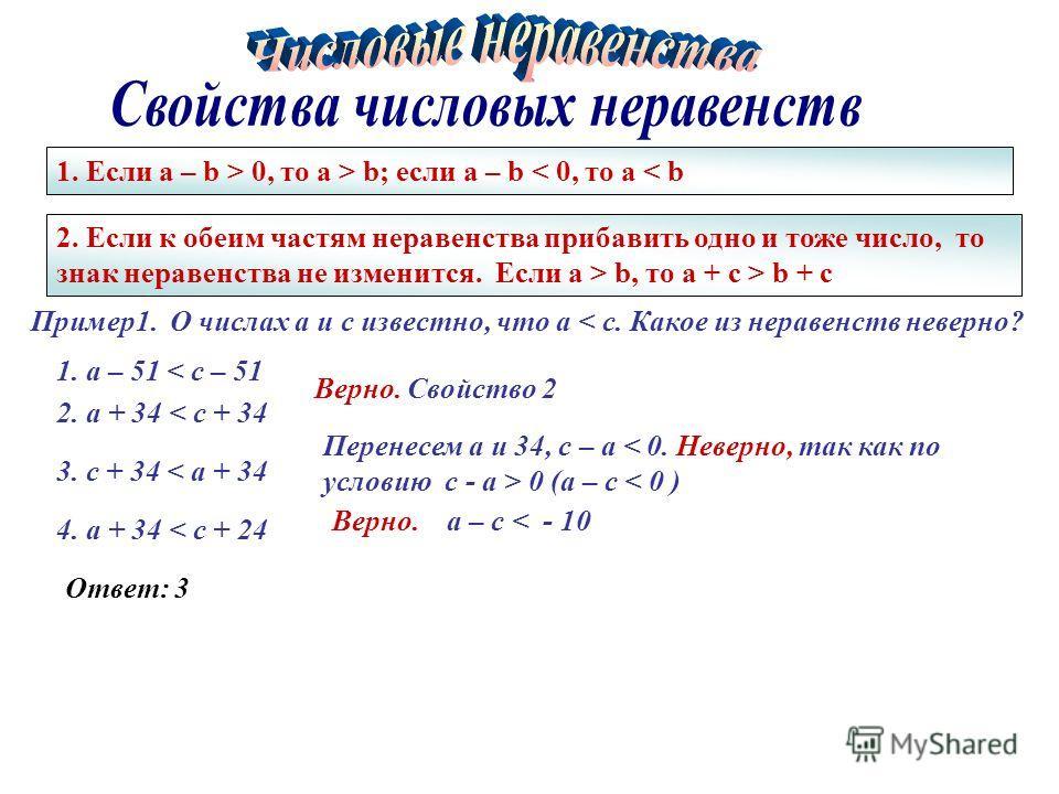 1. Если a – b > 0, то a > b; если a – b < 0, то a < b Пример 1. О числах а и с известно, что a < c. Какое из неравенств неверно? 1. a – 51 < c – 51 2. a + 34 < c + 34 3. c + 34 < a + 34 4. a + 34 < c + 24 2. Если к обеим частям неравенства прибавить