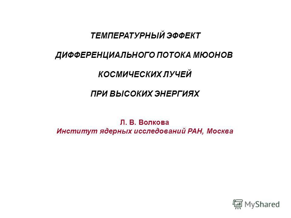 ТЕМПЕРАТУРНЫЙ ЭФФЕКТ ДИФФЕРЕНЦИАЛЬНОГО ПОТОКА МЮОНОВ КОСМИЧЕСКИХ ЛУЧЕЙ ПРИ ВЫСОКИХ ЭНЕРГИЯХ Л. В. Волкова Институт ядерных исследований РАН, Москва