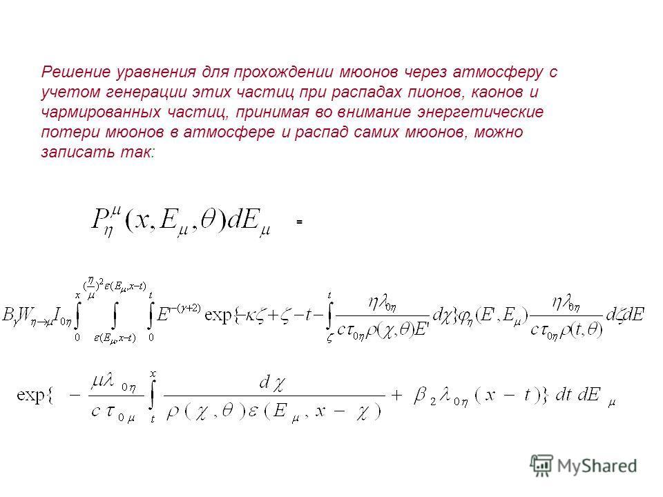 Решение уравнения для прохождении мюонов через атмосферу с учетом генерации этих частиц при распадах пионов, каонов и чармированных частиц, принимая во внимание энергетические потери мюонов в атмосфере и распад самих мюонов, можно записать так: =