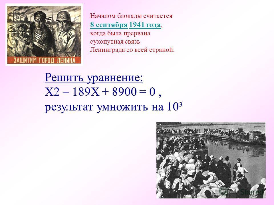 Началом блокады считается 8 сентября 8 сентября 1941 года,1941 года когда была прервана сухопутная связь Ленинграда со всей страной. Решить уравнение: Х2 – 189Х + 8900 = 0, результат умножить на 10³ 100 тыс. т 89 тыс.
