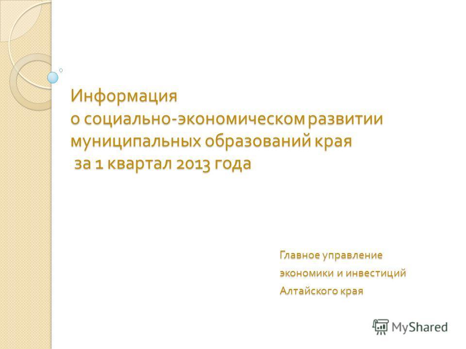 Информация о социально - экономическом развитии муниципальных образований края за 1 квартал 2013 года Главное управление экономики и инвестиций Алтайского края