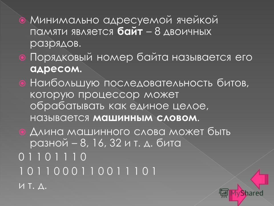 Минимально адресуемой ячейкой памяти является байт – 8 двоичных разрядов. Порядковый номер байта называется его адресом. Наибольшую последовательность битов, которую процессор может обрабатывать как единое целое, называется машинным словом. Длина маш