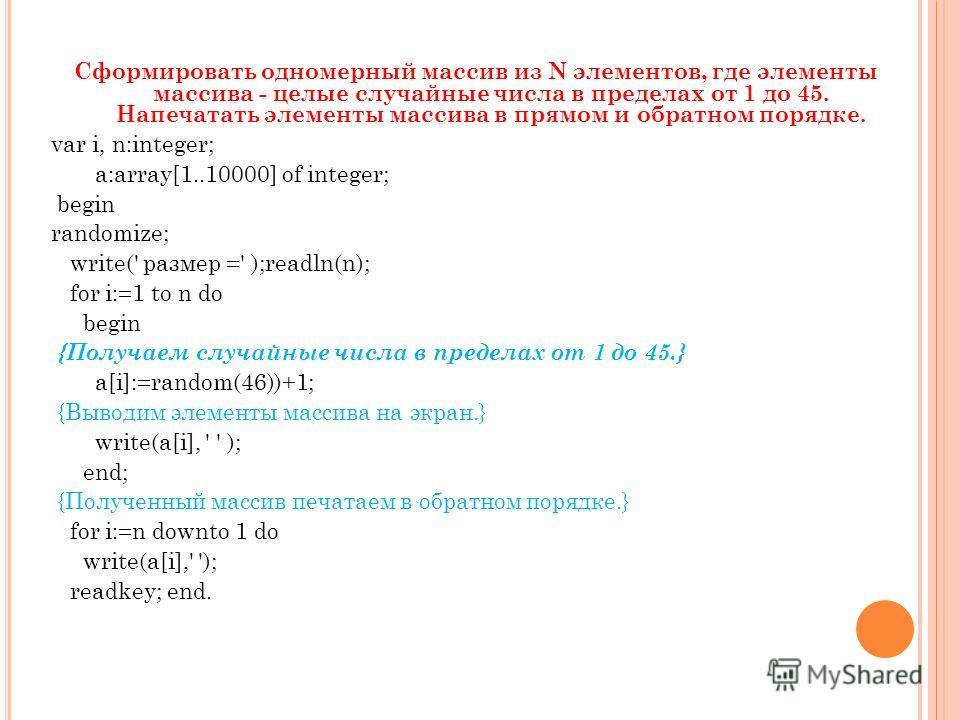 Сформировать одномерный массив из N элементов, где элементы массива - целые случайные числа в пределах от 1 до 45. Напечатать элементы массива в прямом и обратном порядке. var i, n:integer; a:array[1..10000] of integer; begin randomize; write(' разме