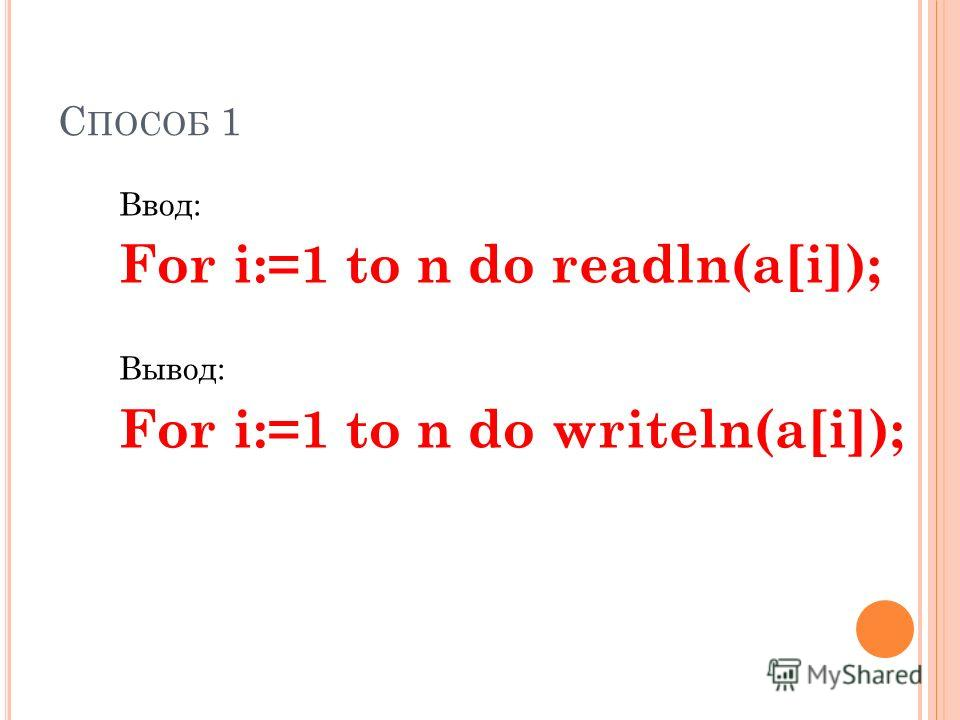 С ПОСОБ 1 Ввод: For i:=1 to n do readln(a[i]); Вывод: For i:=1 to n do writeln(a[i]);