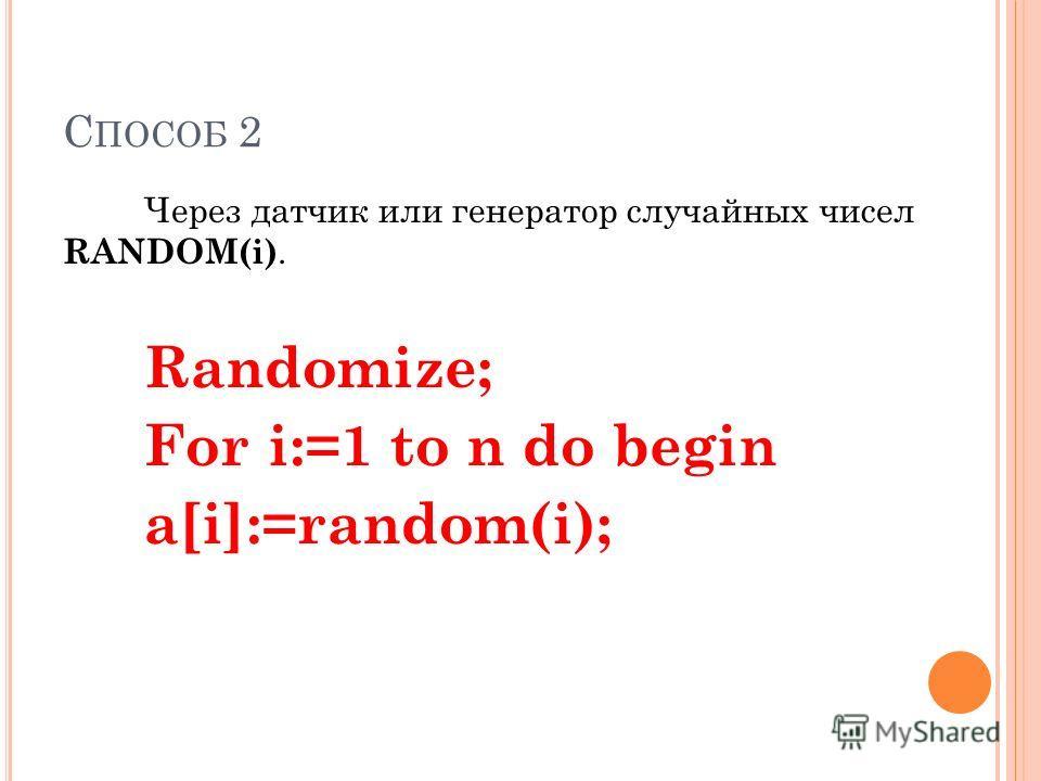 С ПОСОБ 2 Через датчик или генератор случайных чисел RANDOM(i). Randomize; For i:=1 to n do begin а[i]:=random(i);