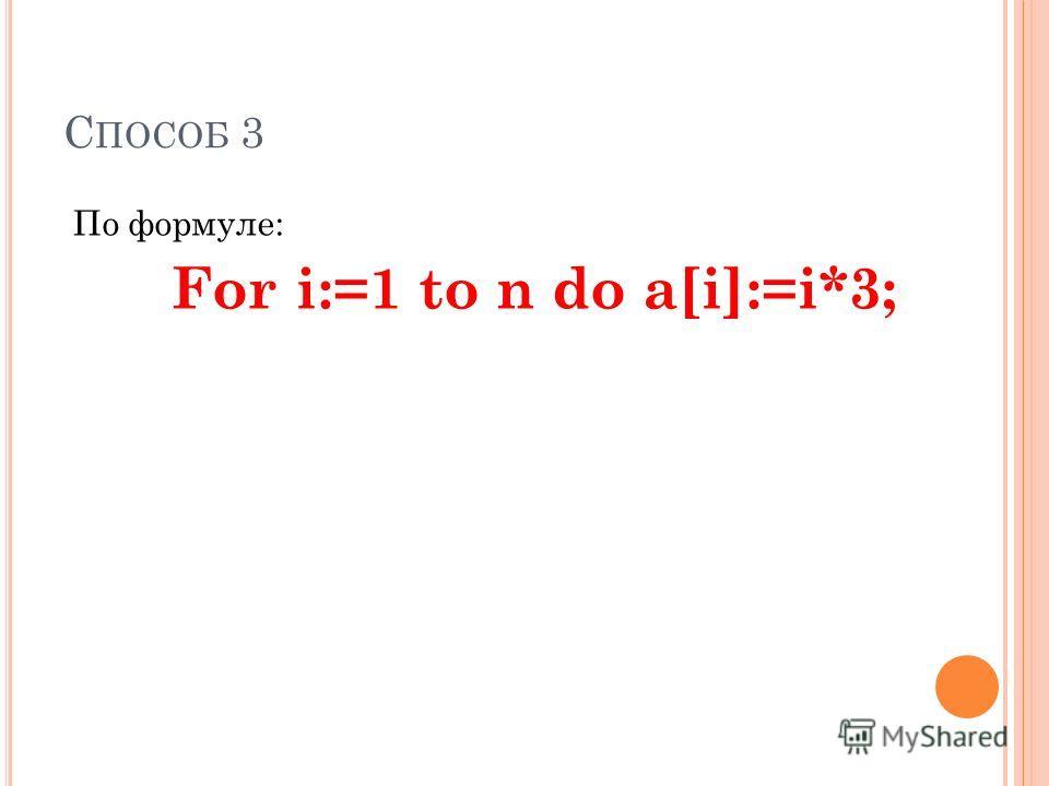 С ПОСОБ 3 По формуле: For i:=1 to n do а[i]:=i*3;