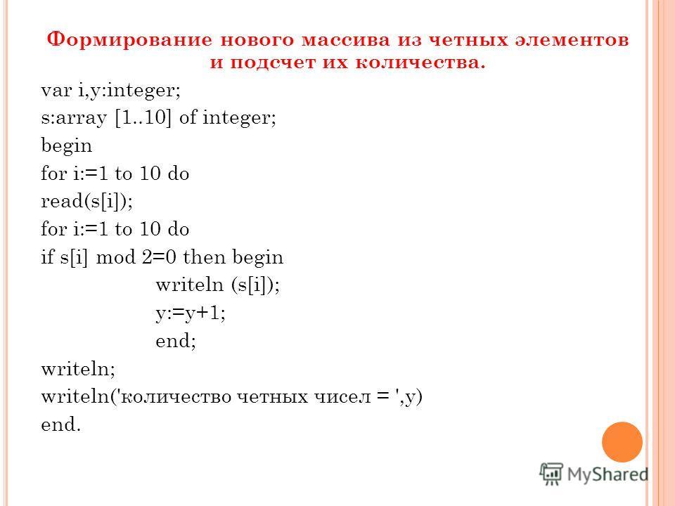 Формирование нового массива из четных элементов и подсчет их количества. var i,y:integer; s:array [1..10] of integer; begin for i:=1 to 10 do read(s[i]); for i:=1 to 10 do if s[i] mod 2=0 then begin writeln (s[i]); y:=y+1; end; writeln; writeln('коли