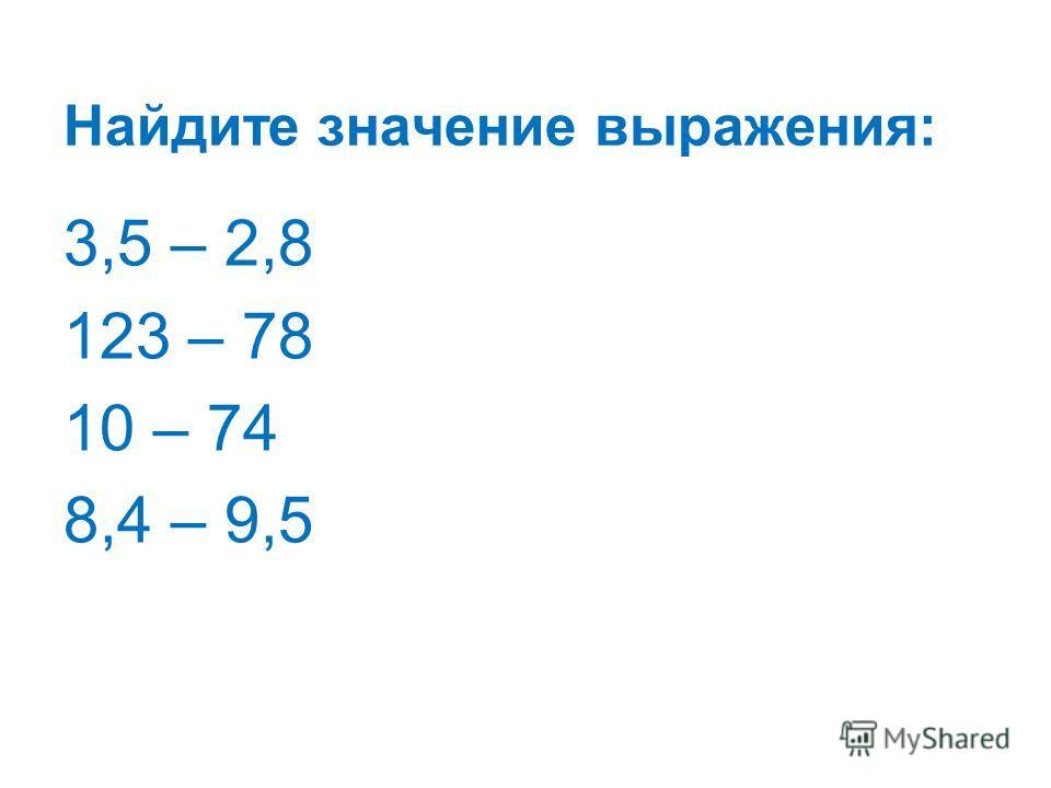 Найдите значение выражения: 3,5 – 2,8 123 – 78 10 – 74 8,4 – 9,5