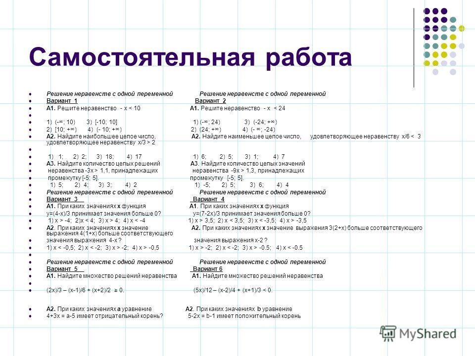 Самостоятельная работа Решение неравенств с одной переменной Решение неравенств с одной переменной Вариант 1 Вариант 2 А1. Решите неравенство - х < 10 А1. Решите неравенство - х < 24 1) (-; 10) 3) [-10; 10] 1) (-; 24) 3) (-24; +) 2) [10; +) 4) (- 10;
