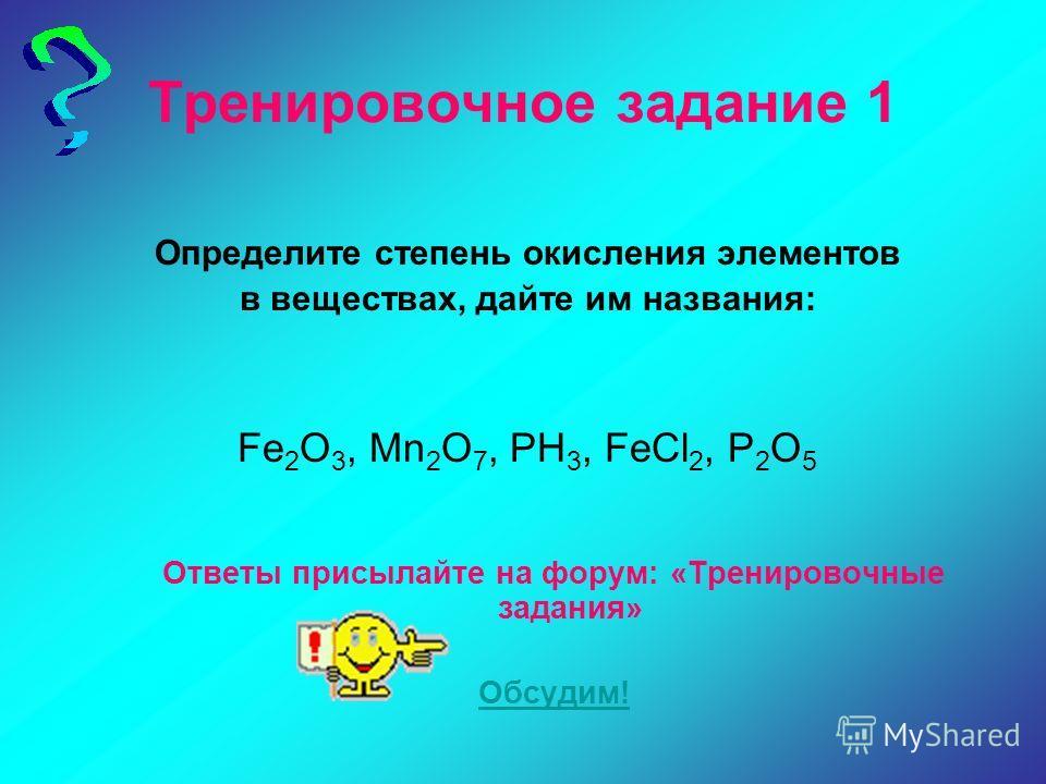 Тренировочное задание 1 Определите степень окисления элементов в веществах, дайте им названия: Fe 2 O 3, Mn 2 O 7, PH 3, FeCl 2, P 2 O 5 Ответы присылайте на форум: «Тренировочные задания» Обсудим!