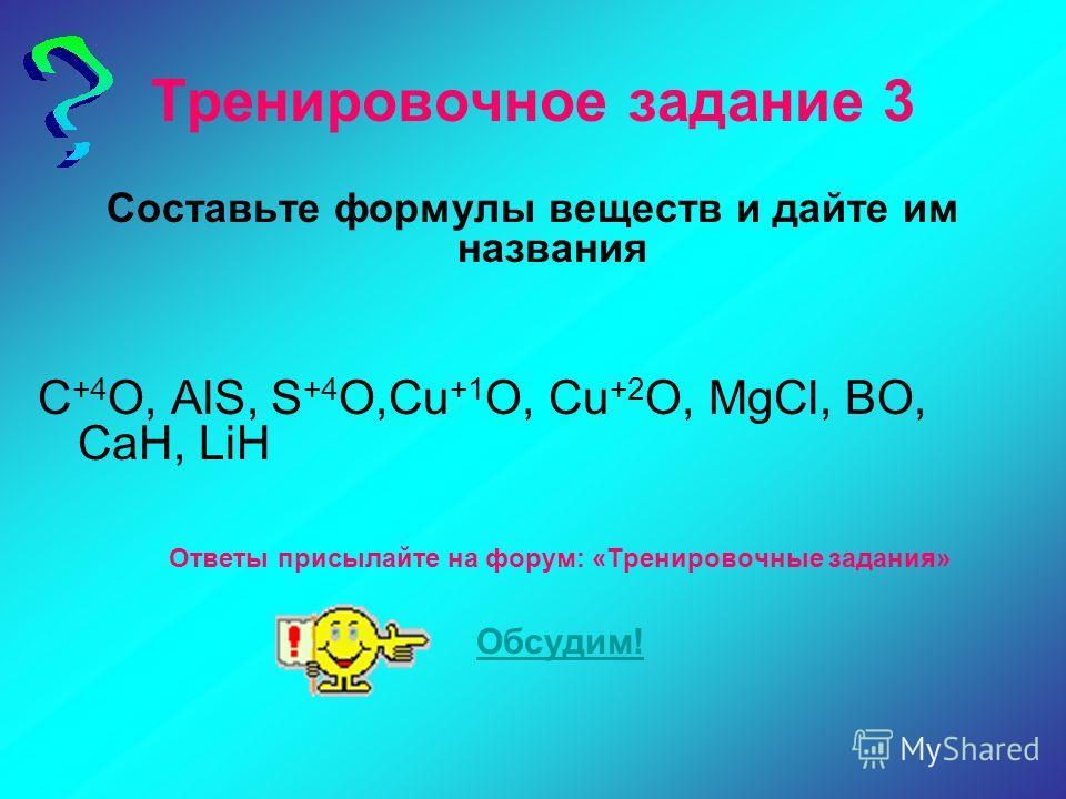 Тренировочное задание 3 Составьте формулы веществ и дайте им названия C +4 O, AlS, S +4 O,Cu +1 O, Cu +2 O, MgCl, BO, CaH, LiH Ответы присылайте на форум: «Тренировочные задания» Обсудим!