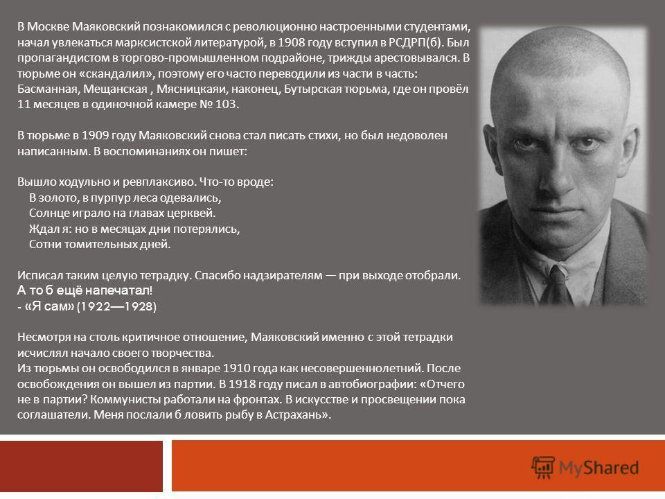 В Москве Маяковский познакомился с революционно настроенными студентами, начал увлекаться марксистской литературой, в 1908 году вступил в РСДРП ( б ). Был пропагандистом в торгово - промышленном подрайоне, трижды арестовывался. В тюрьме он « скандали