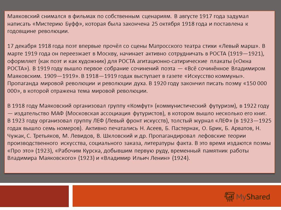 Маяковский снимался в фильмах по собственным сценариям. В августе 1917 года задумал написать « Мистерию Буфф », которая была закончена 25 октября 1918 года и поставлена к годовщине революции. 17 декабря 1918 года поэт впервые прочёл со сцены Матросск