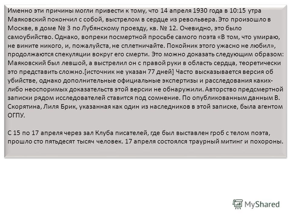 Именно эти причины могли привести к тому, что 14 апреля 1930 года в 10:15 утра Маяковский покончил с собой, выстрелом в сердце из револьвера. Это произошло в Москве, в доме 3 по Лубянскому проезду, кв. 12. Очевидно, это было самоубийство. Однако, воп