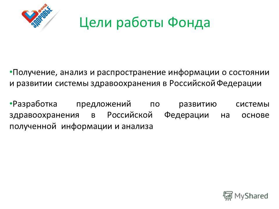 Цели работы Фонда Получение, анализ и распространение информации о состоянии и развитии системы здравоохранения в Российской Федерации Разработка предложений по развитию системы здравоохранения в Российской Федерации на основе полученной информации и