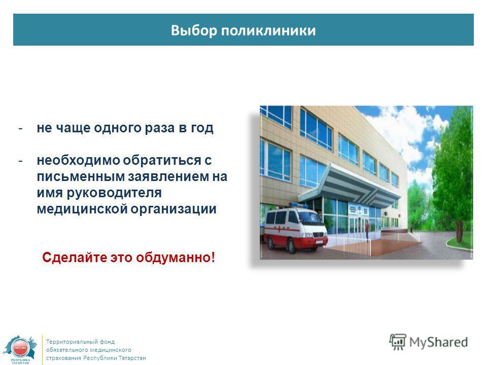 Выбор поликлиники Территориальный фонд обязательного медицинского страхования Республики Татарстан -не чаще одного раза в год -необходимо обратиться с письменным заявлением на имя руководителя медицинской организации Сделайте это обдуманно!