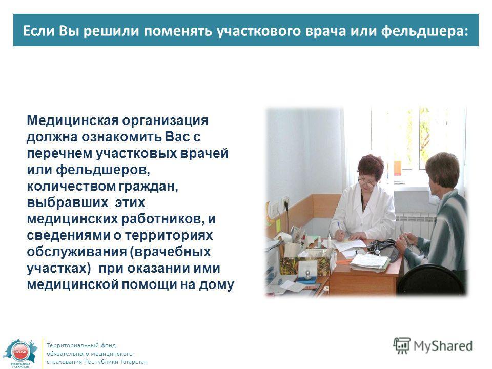 Если Вы решили поменять участкового врача или фельдшера: Территориальный фонд обязательного медицинского страхования Республики Татарстан Медицинская организация должна ознакомить Вас с перечнем участковых врачей или фельдшеров, количеством граждан,