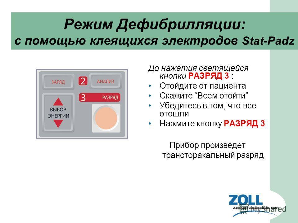 До нажатия светящейся кнопки РАЗРЯД 3 : Отойдите от пациента Скажите Всем отойти Убедитесь в том, что все отошли Нажмите кнопку РАЗРЯД 3 Прибор произведет трансторакальный разряд Режим Дефибрилляции: с помощью клеящихся электродов Stat-Padz