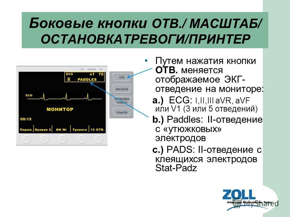 Боковые кнопки ОТВ./ МАСШТАБ/ ОСТАНОВКАТРЕВОГИ/ПРИНТЕР Путем нажатия кнопки ОТВ. меняется отображаемое ЭКГ- отведение на мониторе: a.) ECG: I,II,III aVR, aVF или V1 (3 или 5 отведений) b.) Paddles: II-отведение с «утюжковых» электродов c.) PADS: II-о