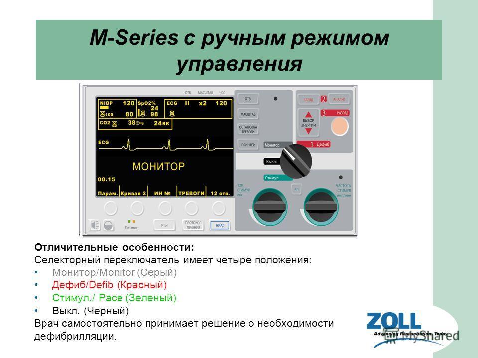 M-Series c ручным режимом управления Отличительные особенности: Селекторный переключатель имеет четыре положения: Монитор/Monitor (Серый) Дефиб/Defib (Красный) Стимул./ Pace (Зеленый) Выкл. (Черный) Врач самостоятельно принимает решение о необходимос