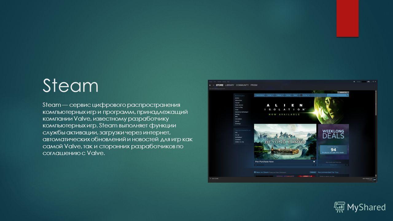 Steam Steam сервис цифрового распространения компьютерных игр и программ, принадлежащий компании Valve, известному разработчику компьютерных игр. Steam выполняет функции службы активации, загрузки через интернет, автоматических обновлений и новостей