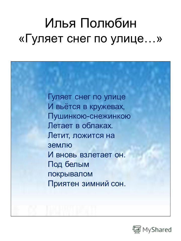 Илья Полюбин «Гуляет снег по улице…» Гуляет снег по улице И вьётся в кружевах, Пушинкою-снежинкою Летает в облаках. Летит, ложится на землю И вновь взлетает он. Под белым покрывалом Приятен зимний сон.