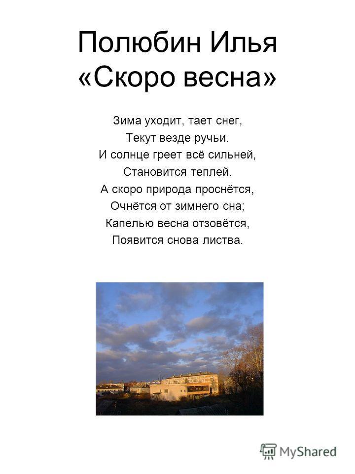 Полюбин Илья «Скоро весна» Зима уходит, тает снег, Текут везде ручьи. И солнце греет всё сильней, Становится теплей. А скоро природа проснётся, Очнётся от зимнего сна; Капелью весна отзовётся, Появится снова листва.