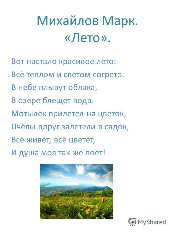 Михайлов Марк. «Лето». Вот настало красивое лето: Всё теплом и светом согрето. В небе плывут облака, В озере блещет вода. Мотылёк прилетел на цветок, Пчёлы вдруг залетели в садок, Всё живёт, всё цветёт, И душа моя так же поёт!