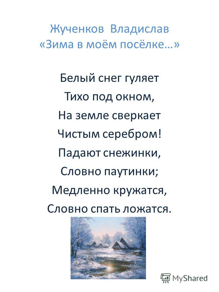 Жученков Владислав «Зима в моём посёлке…» Белый снег гуляет Тихо под окном, На земле сверкает Чистым серебром! Падают снежинки, Словно паутинки; Медленно кружатся, Словно спать ложатся.