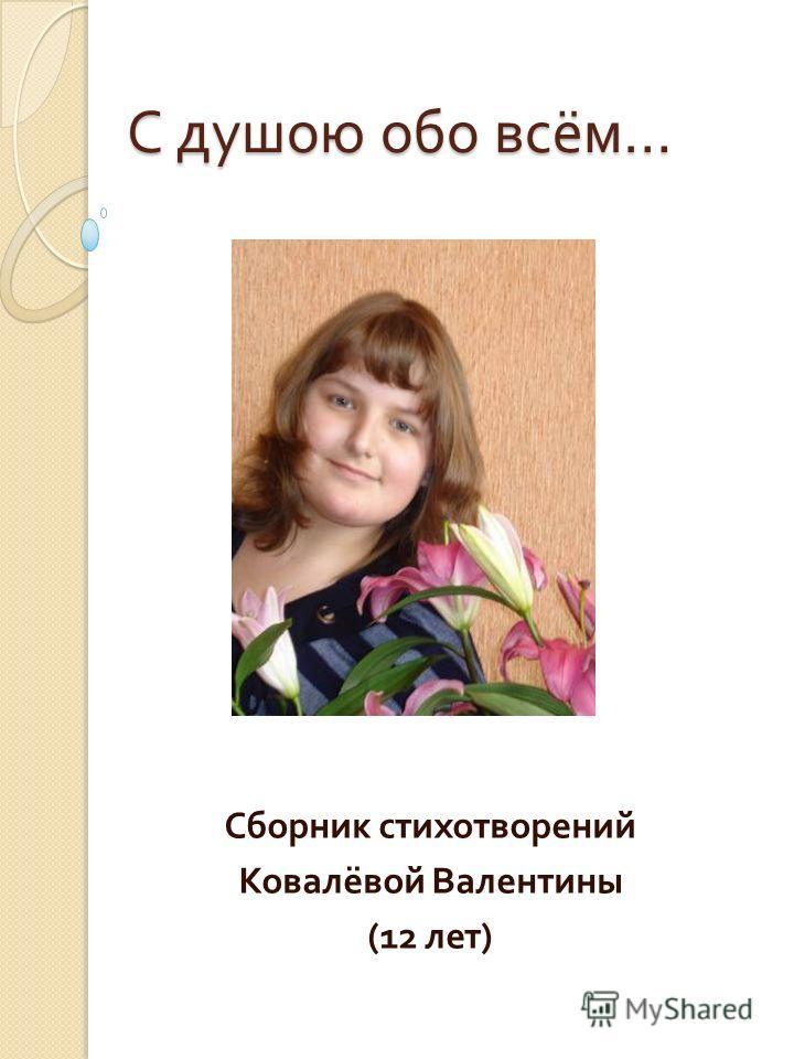 С душою обо всём … Сборник стихотворений Ковалёвой Валентины (12 лет )