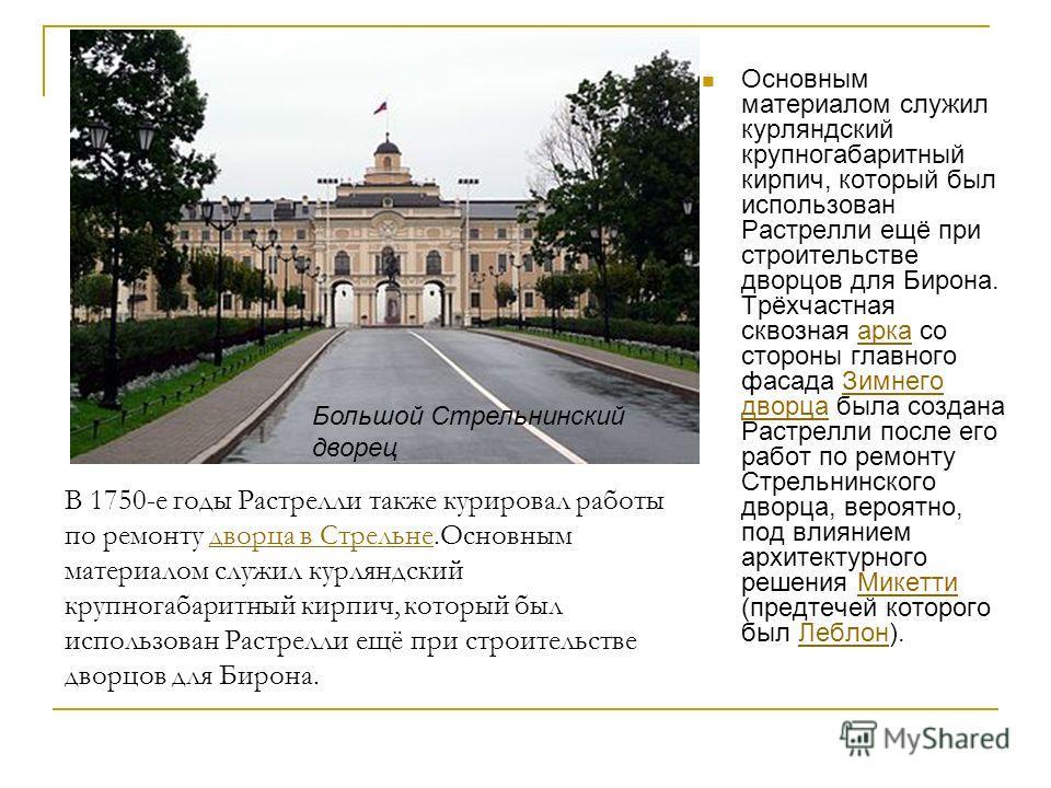 В 1750-е годы Растрелли также курировал работы по ремонту дворца в Стрельне.Основным материалом служил курляндский крупногабаритный кирпич, который был использован Растрелли ещё при строительстве дворцов для Бирона.дворца в Стрельне Основным материал