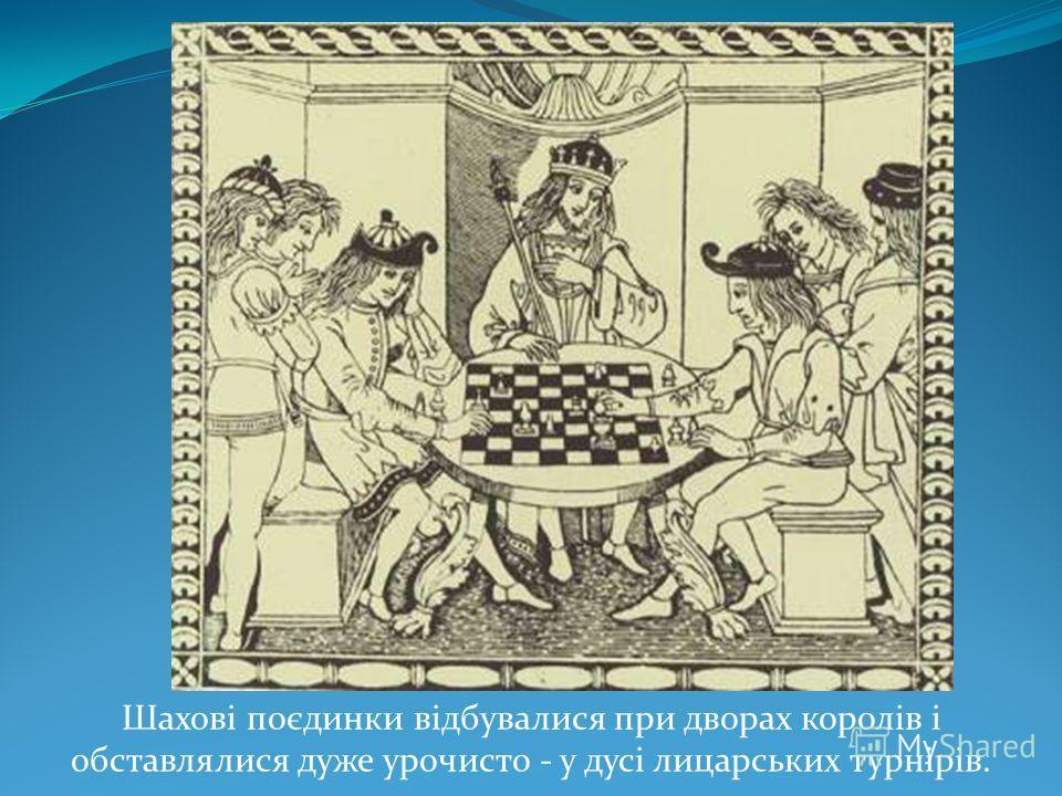 Шахові поєдинки відбувалися при дворах королів і обставлялися даже урочисто - у дусі лицарських турнірів.