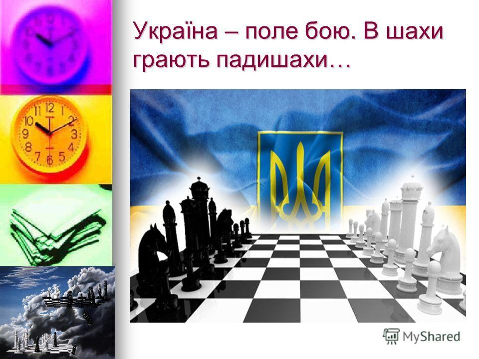 Україна – поле бойю. В шахи играють падишахи…