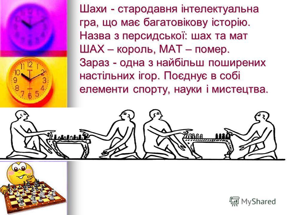Шахи - стародавняя інтелектуальна игра, що має багатовікову історію. Назва з персидської: шах та мат ШАХ – король, МАТ – помер. Зараз - одна з найбільш поширених настільних ігор. Поєднує в собі елементи спорту, науки і мистецтва.